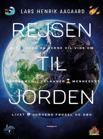 Lars Henrik Aagaard: Rejsen til Jorden : alt hvad du gerne vil vide om jordskælv, vulkaner, mennesket, klimaet, Jordens fødsel og død