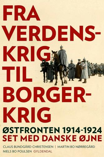 Martin Bo Nørregård, Niels Bo Poulsen, Claus Bundgård Christensen: Fra verdenskrig til borgerkrig : Østfronten 1914-1924 set med danske øjne
