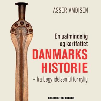 Asser Amdisen: En ualmindelig og kortfattet danmarkshistorie : fra begyndelsen til for nylig