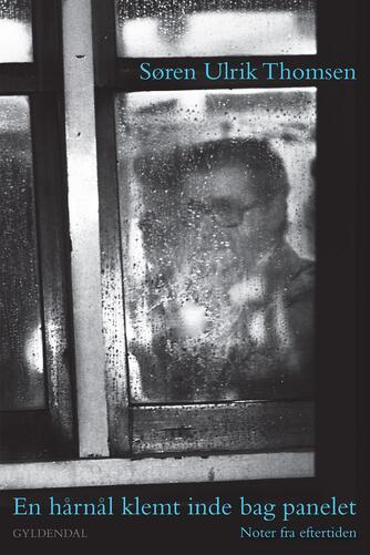 Søren Ulrik Thomsen (f. 1956): En hårnål klemt inde bag panelet : noter fra eftertiden