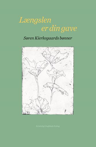 Søren Kierkegaard: Længslen er din gave - Søren Kierkegaards bønner