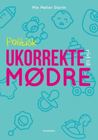 Mie Møller Storm: Politisk ukorrekte råd til mødre