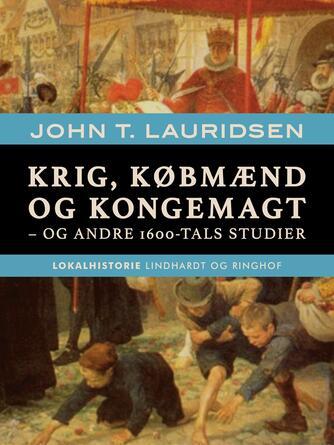 John T. Lauridsen (f. 1951): Krig, købmænd og kongemagt - og andre 1600-tals studier
