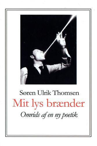 Søren Ulrik Thomsen (f. 1956): Mit lys brænder : omrids af en ny poetik