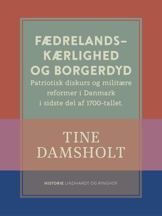 Tine Damsholt: Fædrelandskærlighed og borgerdyd : patriotisk diskurs og militære reformer i Danmark i sidste del af 1700-tallet