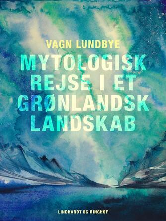 Vagn Lundbye: Mytologisk rejse i et grønlandsk landskab