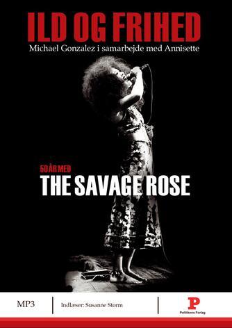 Michael José Gonzalez: Ild og frihed : 50 år med The Savage Rose