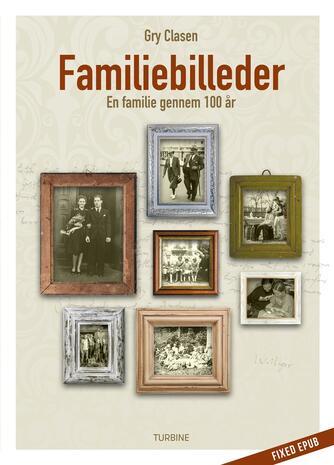 Gry Clasen: Familiebilleder : en familie gennem 100 år