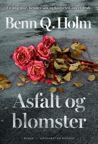 Benn Q. Holm (f. 1962): Asfalt og blomster : roman