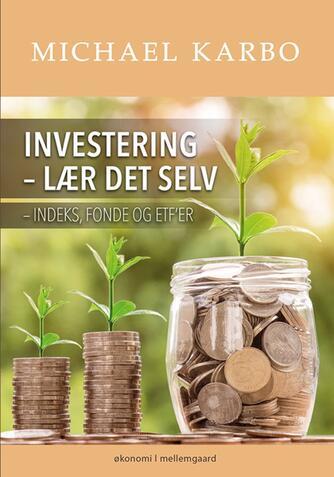 Michael B. Karbo: Investering - lær det selv : indeks, fonde og ETF'er : økonomi