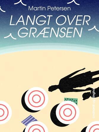 Martin Petersen (f. 1950): Langt over grænsen : roman