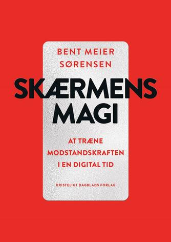 Bent Meier Sørensen: Skærmens magi : at træne modstandskraften i en digital tid