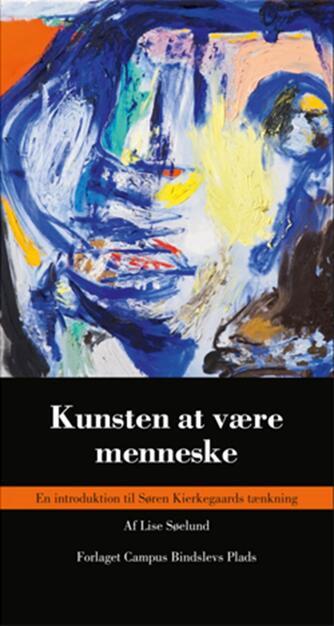 Lise Søelund: Kunsten at være menneske : en introduktion til Søren Kierkegaards tænkning