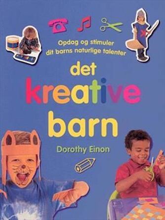 Dorothy Einon: Det kreative barn : opdag og stimuler dit barns naturlige talenter
