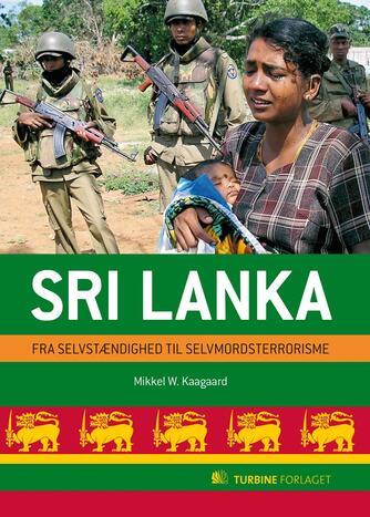 Mikkel W. Kaagaard: Sri Lanka : fra selvstændighed til selvmordsterrorisme