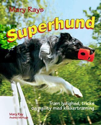 Mary Ray, Andrea McHugh: Mary Rays superhund : træn lydighed, agility og tricks med klikkertræning