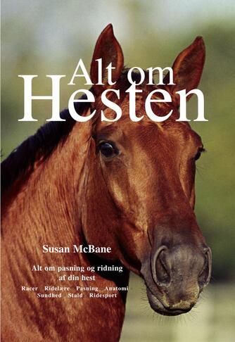 Susan McBane: Alt om hesten : alt om pasning og ridning af din hest : racer, ridelære, pasning, anatomi, sundhed, stald, ridesport
