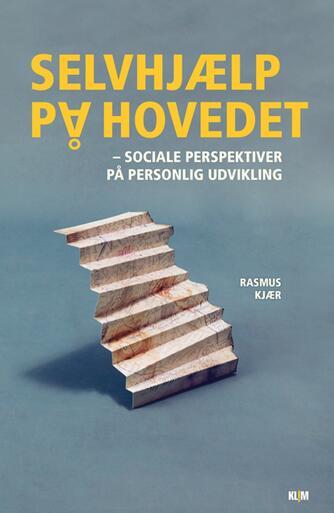 Rasmus Kjær (f. 1981-05-22): Selvhjælp på hovedet : sociale perspektiver på personlig udvikling