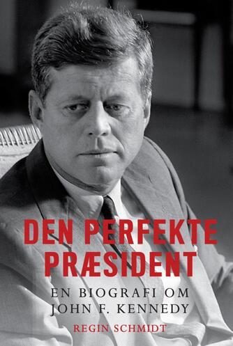 Regin Schmidt: Den perfekte præsident : en biografi om John F. Kennedy