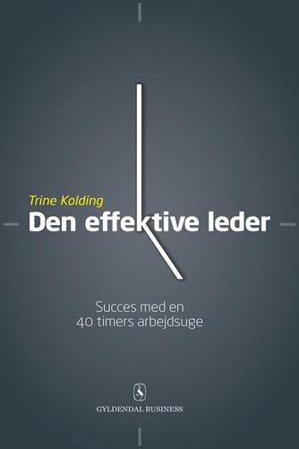Trine Kolding: Den effektive leder : succes med en 40 timers arbejdsuge