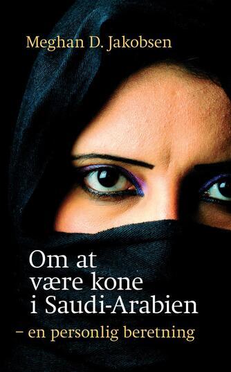 Meghan D. Jakobsen: Om at være kone i Saudi-Arabien : en personlig beretning