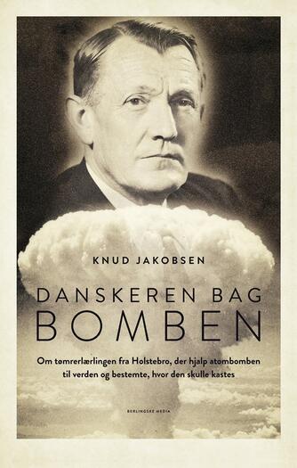 Knud Jakobsen (f. 1945): Danskeren bag bomben : om tømrerlærlingen fra Holstebro, der hjalp atombomben til verden og bestemte, hvor den skulle kastes