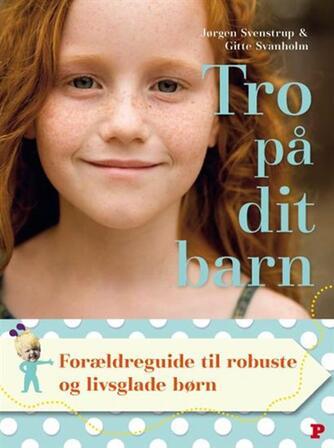 Jørgen Svenstrup, Gitte Svanholm: Tro på dit barn : forældreguide til robuste og livsglade børn