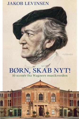 Jakob Levinsen: Børn, skab nyt : 10 scener fra Wagners musikverden