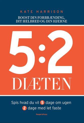 Kate Harrison: 5:2 diæten : boost din forbrænding, dit helbred og din hjerne : spis hvad du vil 5 dage om ugen, 2 dage med let faste