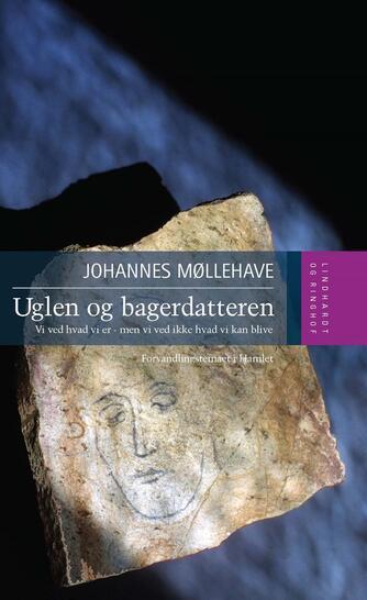 Johannes Møllehave: Uglen og bagerdatteren : vi ved hvad vi er - men vi ved ikke hvad vi kan blive : forvandlingstemaet i Hamlet