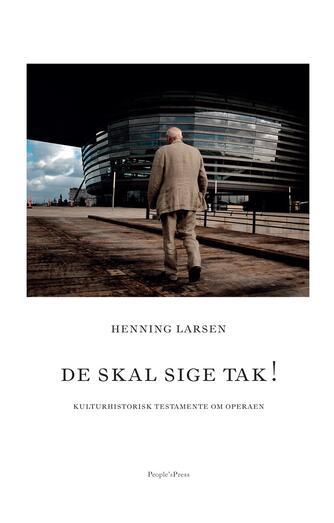 Henning Larsen (f. 1925): De skal sige tak! : kulturhistorisk testamente om Operaen