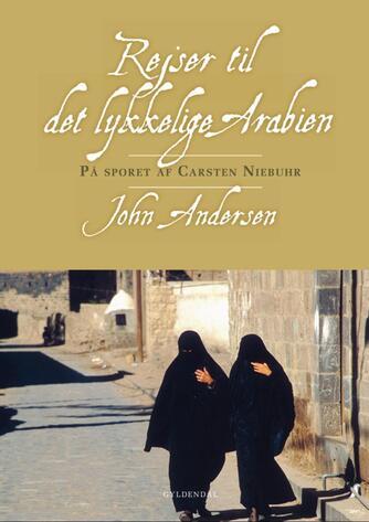 John Andersen (f. 1943-06-30): Rejser til det lykkelige Arabien : på sporet af Carsten Niebuhr