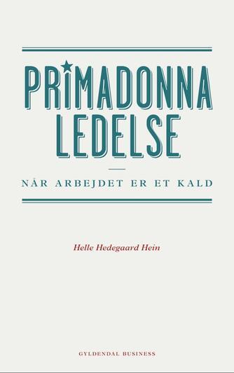 Helle Hedegaard Hein: Primadonnaledelse : når arbejdet er et kald