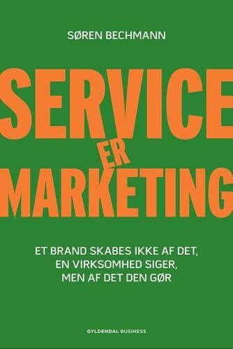 Søren Bechmann: Service er marketing : stærke brands skabes ikke af det, en virksomhed siger, men af det, den gør
