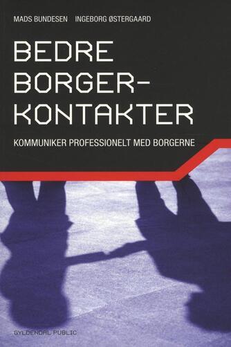 Mads Bundesen, Ingeborg Østergaard: Bedre borgerkontakter : kommunikér professionelt med borgerne