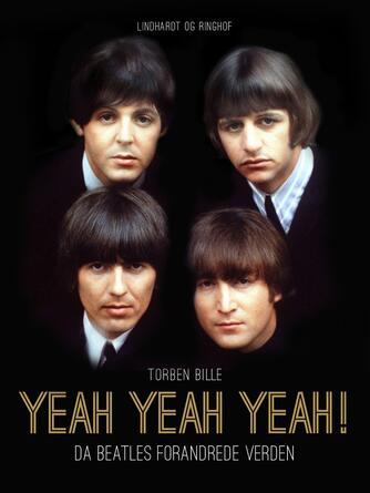 Torben Bille: Yeah, Yeah, Yeah! : da Beatles forandrede verden