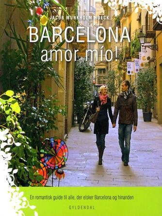 Jacob Munkholm Hoeck: Barcelona amor mío! : en romantisk guide til alle, der elsker Barcelona og hinanden
