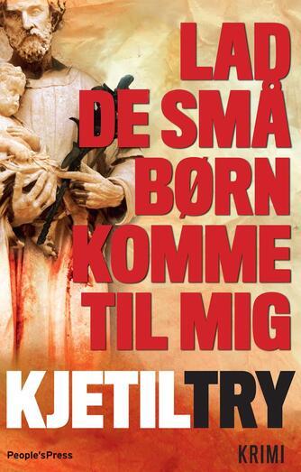 Kjetil Try: Lad de små børn komme til mig : krimi