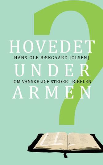 Hans-Ole Bækgaard: Hovedet under armen? : om vanskelige steder i Bibelen