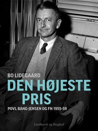 Bo Lidegaard: Den højeste pris : Povl Bang-Jensen og FN 1955-59