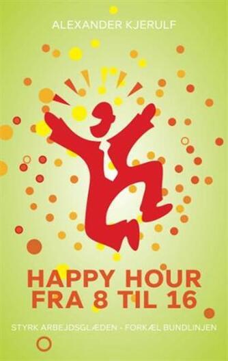 Alexander Kjerulf: Happy hour fra 8 til 16 : styrk arbejdsglæden, forkæl bundlinjen