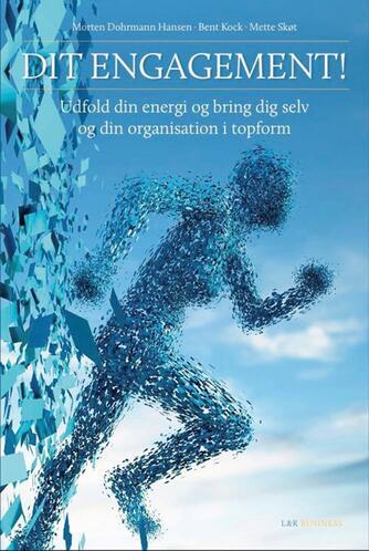 Mette Skøt, Morten Dohrmann Hansen, Bent Kock: Dit engagement! : udfold din energi og bring dig selv og din organisation i topform