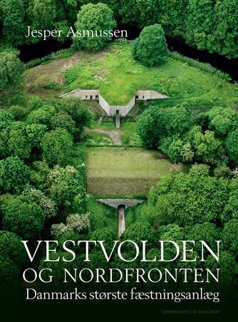 Jesper Asmussen (f. 1954): Vestvolden og Nordfronten : Danmarks største fæstningsanlæg