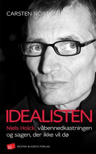 Carsten Norton (f. 1972): Idealisten : Niels Holck, våbennedkastningen og sagen, der ikke vil dø