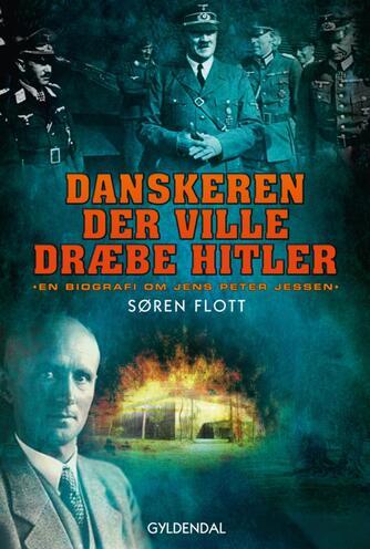 Søren Flott: Danskeren der ville dræbe Hitler : en biografi om Jens Peter Jessen