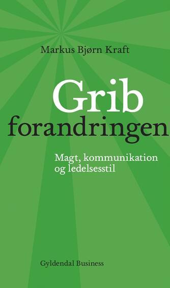 Markus Bjørn Kraft: Grib forandringen : magt, kommunikation og ledelsesstil