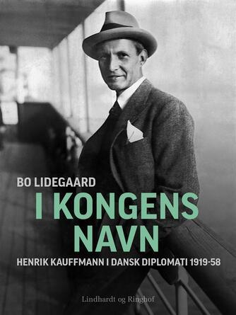 Bo Lidegaard: I kongens navn : Henrik Kauffmann i dansk diplomati 1919-1958