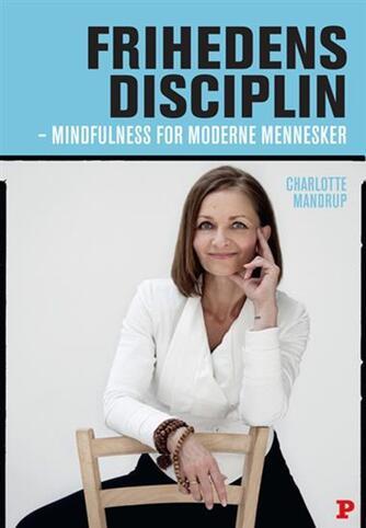 Charlotte Mandrup: Frihedens disciplin : mindfulness for moderne mennesker