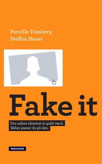 Pernille Tranberg, Steffan Heuer: Fake it : din online-identitet er guld værd - sådan passer du på den