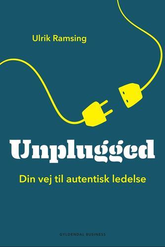 Ulrik Ramsing: Unplugged : din vej til autentisk ledelse